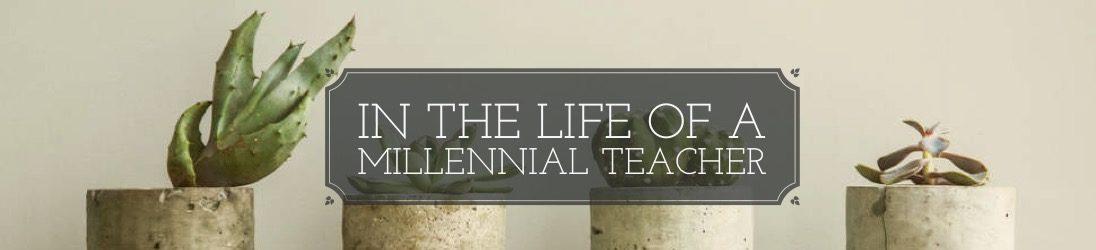 In the Life of a Millennial Teacher